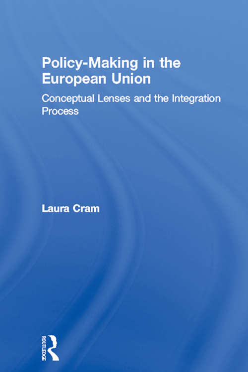 Policy-Making in the European Union: Conceptual Lenses and the Integration Process (Routledge Research in European Public Policy)