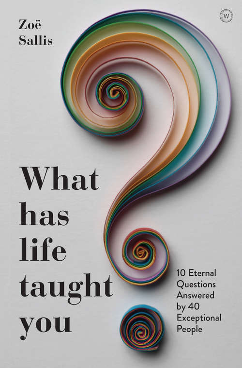 What Has Life Taught You?: 10 Eternal Questions Answered by 40 Exceptional People