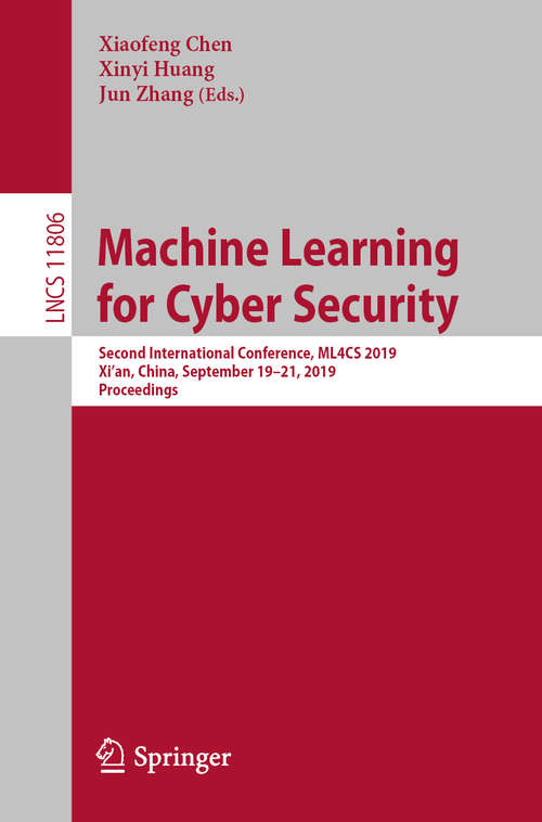 Machine Learning for Cyber Security: Second International Conference, ML4CS 2019, Xi'an, China, September 19-21, 2019, Proceedings (Lecture Notes in Computer Science #11806)