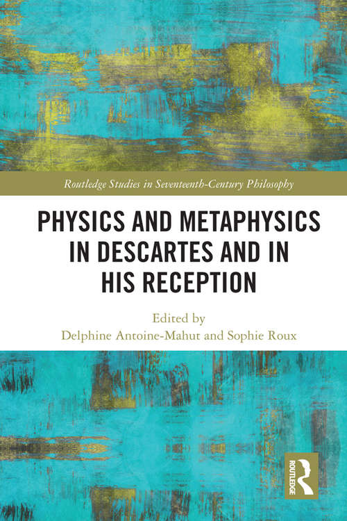 Physics and Metaphysics in Descartes and in his Reception (Routledge Studies in Seventeenth-Century Philosophy)