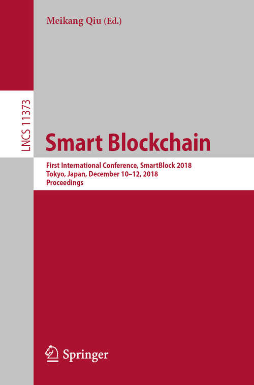 Smart Blockchain: First International Conference, SmartBlock 2018, Tokyo, Japan, December 10–12, 2018, Proceedings (Lecture Notes in Computer Science #11373)