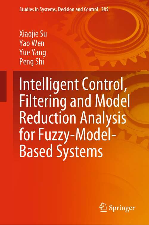 Intelligent Control, Filtering and Model Reduction Analysis for Fuzzy-Model-Based Systems (Studies in Systems, Decision and Control #385)