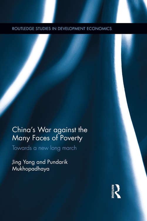 China's War against the Many Faces of Poverty: Towards a new long march (Routledge Studies in Development Economics)