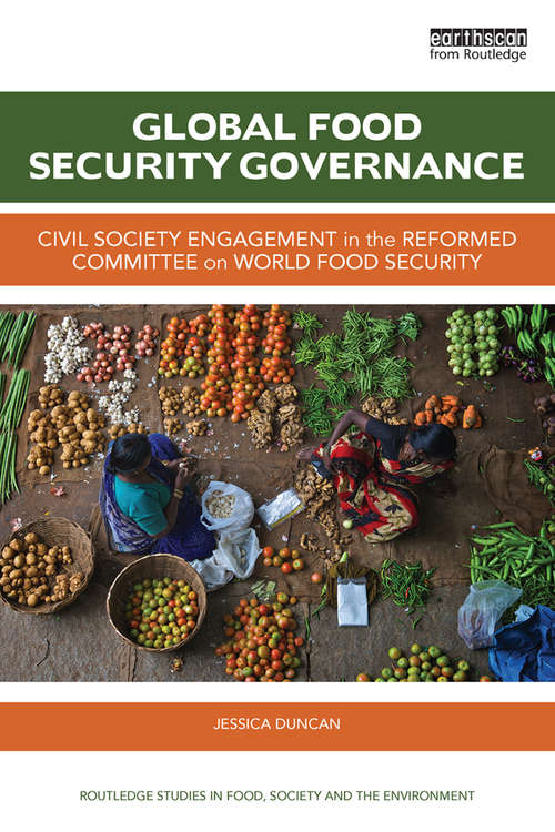 Global Food Security Governance: Civil society engagement in the reformed Committee on World Food Security (Routledge Studies in Food, Society and the Environment)
