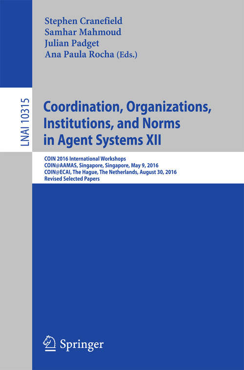 Coordination, Organizations, Institutions, and Norms in Agent Systems XII: COIN 2016 International Workshops, COIN@AAMAS, Singapore, Singapore, May 9, 2016, COIN@ECAI, The Hague, The Netherlands, August 30, 2016, Revised Selected Papers (Lecture Notes in Computer Science #10315)