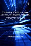 The Society of Jesus in Ireland, Scotland, and England, 1589-1597: Building the Faith of Saint Peter upon the King of Spain's Monarchy (Catholic Christendom, 1300-1700)