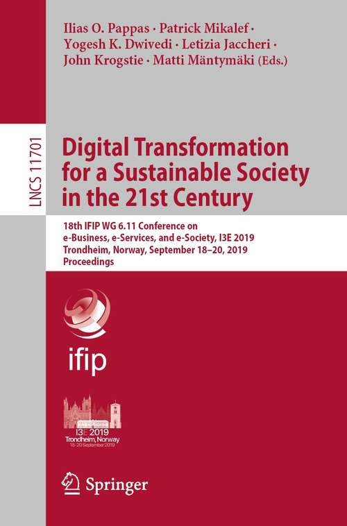 Digital Transformation for a Sustainable Society in the 21st Century: 18th IFIP WG 6.11 Conference on e-Business, e-Services, and e-Society, I3E 2019, Trondheim, Norway, September 18–20, 2019, Proceedings (Lecture Notes in Computer Science #11701)