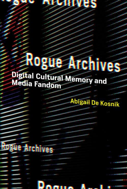 Rogue Archives: Digital Cultural Memory and Media Fandom