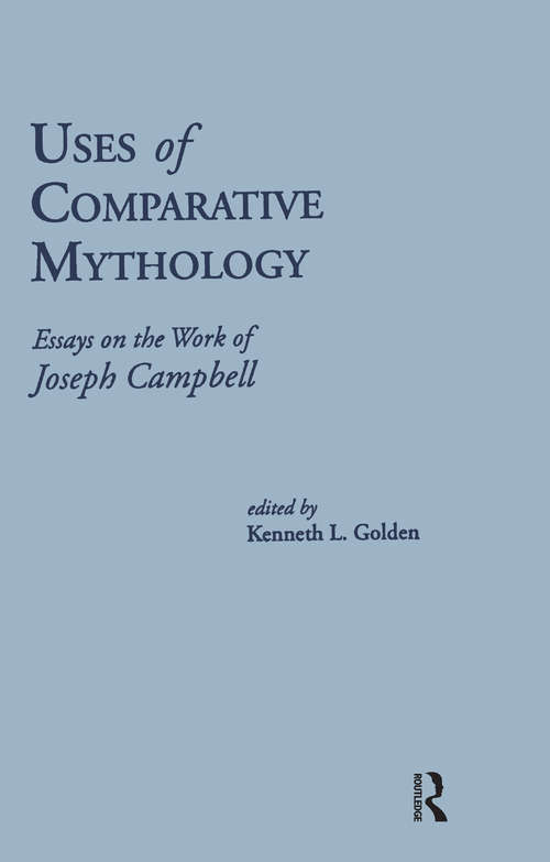 Uses of Comparative Mythology: Essays on the Work of Joseph Campbell (Routledge Library Editions: Myth Ser. #3)