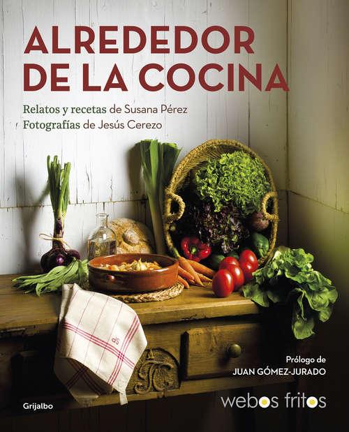 Alrededor de la cocina: Recetas y relatos (Webos Fritos #Volumen)