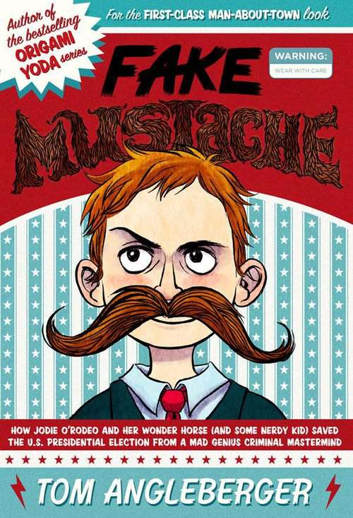 Fake Mustache: Or, How Jodie O'Rodeo and her Wonder Horse (and Some Nerdy Kid) Saved the U. S. Presidential Election from a Mad Genius Criminal Mastermind