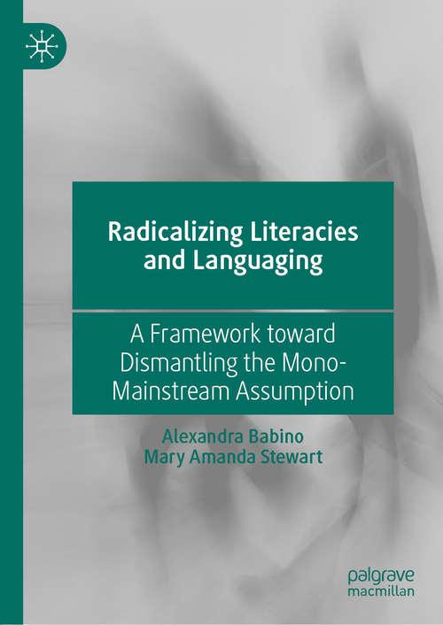 Radicalizing  Literacies and Languaging: A Framework toward Dismantling the Mono-Mainstream Assumption