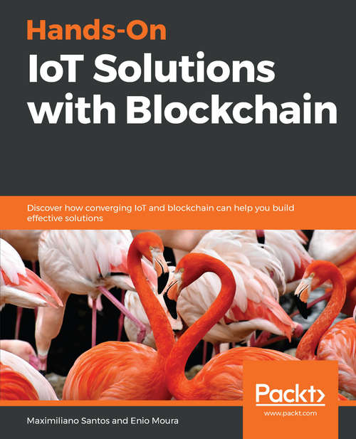 Hands-On IoT Solutions with Blockchain: Discover how converging IoT and blockchain can help you build effective solutions