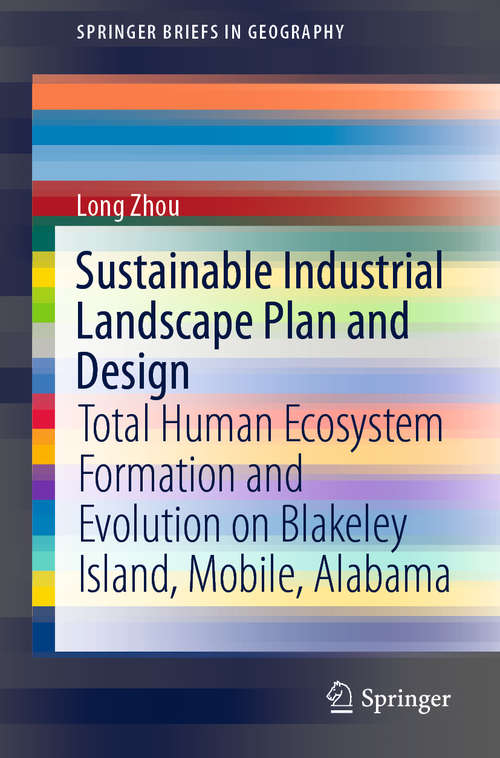 Sustainable Industrial Landscape Plan and Design: Total Human Ecosystem Formation and Evolution on Blakeley Island, Mobile, Alabama (SpringerBriefs in Geography)